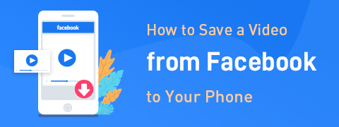 How to Save a Video from Facebook to Your Phone [Steps]